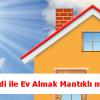 Krediyle Ev Almak Mantıklı Mı