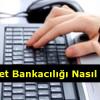 İnternet Bankacılığı Nedir, Nasıl Açılır